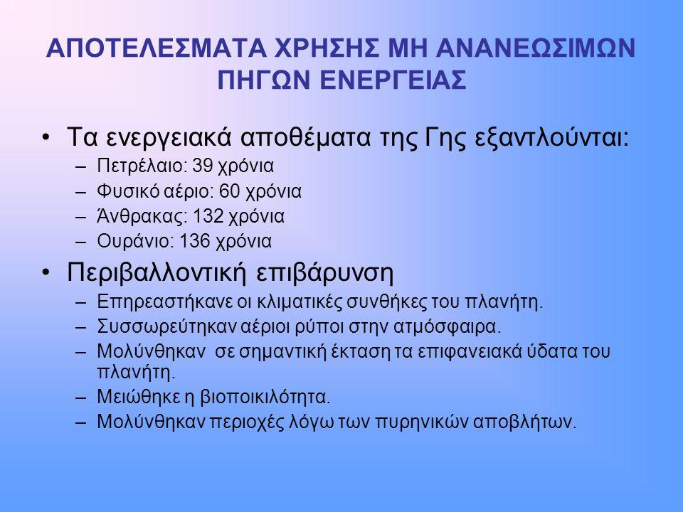 ΑΠΟΤΕΛΕΣΜΑΤΑ ΧΡΗΣΗΣ ΜΗ ΑΝΑΝΕΩΣΙΜΩΝ ΠΗΓΩΝ ΕΝΕΡΓΕΙΑΣ •Τα ενεργειακά αποθέματα της Γης εξαντλούνται: –Πετρέλαιο: 39 χρόνια –Φυσικό αέριο: 60 χρόνια –Άνθρ