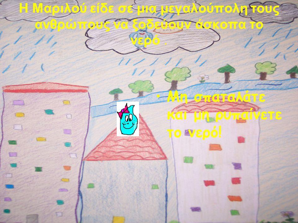 Η Μαριλού είδε σε μια μεγαλούπολη τους ανθρώπους να ξοδεύουν άσκοπα το νερό. •Μ•Μη σπαταλάτε και μη ρυπαίνετε το νερό!