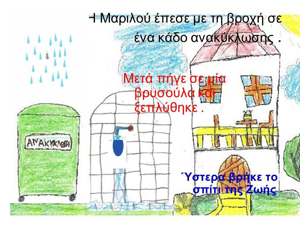 Η Μαριλού έπεσε με τη βροχή σε ένα κάδο ανακύκλωσης. Μετά πήγε σε μία βρυσούλα και ξεπλύθηκε. Ύστερα βρήκε το σπίτι της Ζωής.