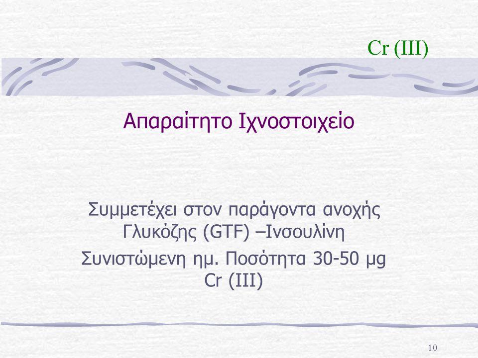 10 Απαραίτητο Ιχνοστοιχείο Συμμετέχει στον παράγοντα ανοχής Γλυκόζης (GTF) –Ινσουλίνη Συνιστώμενη ημ. Ποσότητα 30-50 μg Cr (III) Cr (III)
