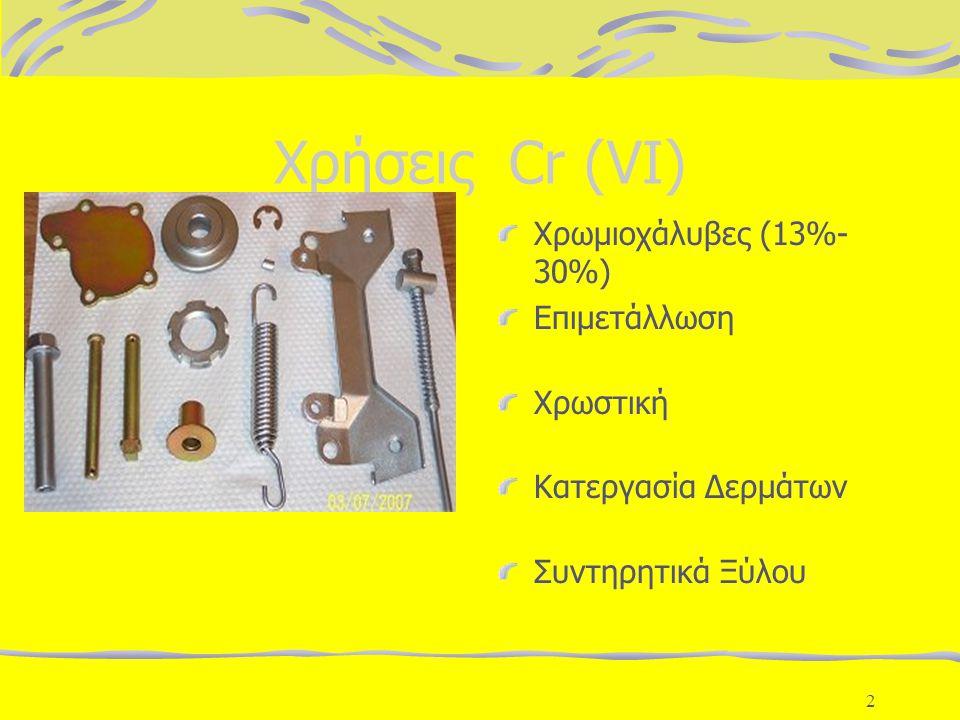 2 Χρήσεις Cr (VI) Χρωμιοχάλυβες (13%- 30%) Επιμετάλλωση Χρωστική Κατεργασία Δερμάτων Συντηρητικά Ξύλου