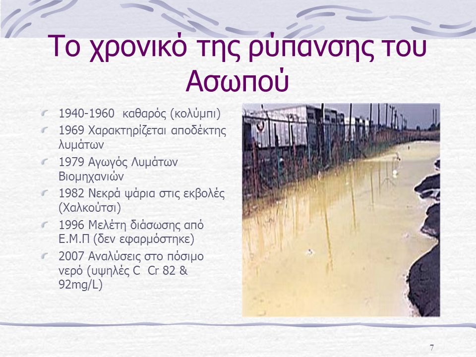 7 Το χρονικό της ρύπανσης του Ασωπού 1940-1960 καθαρός (κολύμπι) 1969 Χαρακτηρίζεται αποδέκτης λυμάτων 1979 Αγωγός Λυμάτων Βιομηχανιών 1982 Νεκρά ψάρι