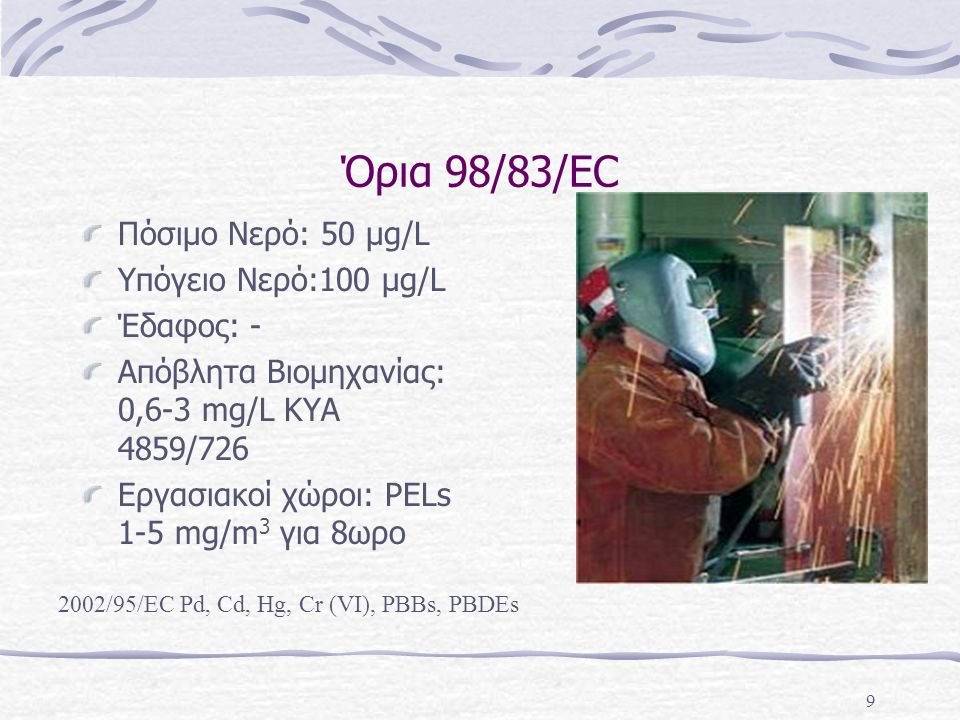 9 Όρια 98/83/EC Πόσιμο Νερό: 50 μg/L Υπόγειο Νερό:100 μg/L Έδαφος: - Απόβλητα Βιομηχανίας: 0,6-3 mg/L ΚΥΑ 4859/726 Εργασιακοί χώροι: PELs 1-5 mg/m 3 γ