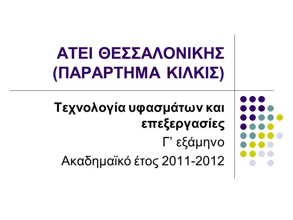 ΑΤΕΙ ΘΕΣΣΑΛΟΝΙΚΗΣ (ΠΑΡΑΡΤΗΜΑ ΚΙΛΚΙΣ) Τεχνολογία υφασμάτων και επεξεργασίες Γ' εξάμηνο Ακαδημαϊκό έτος 2011-2012