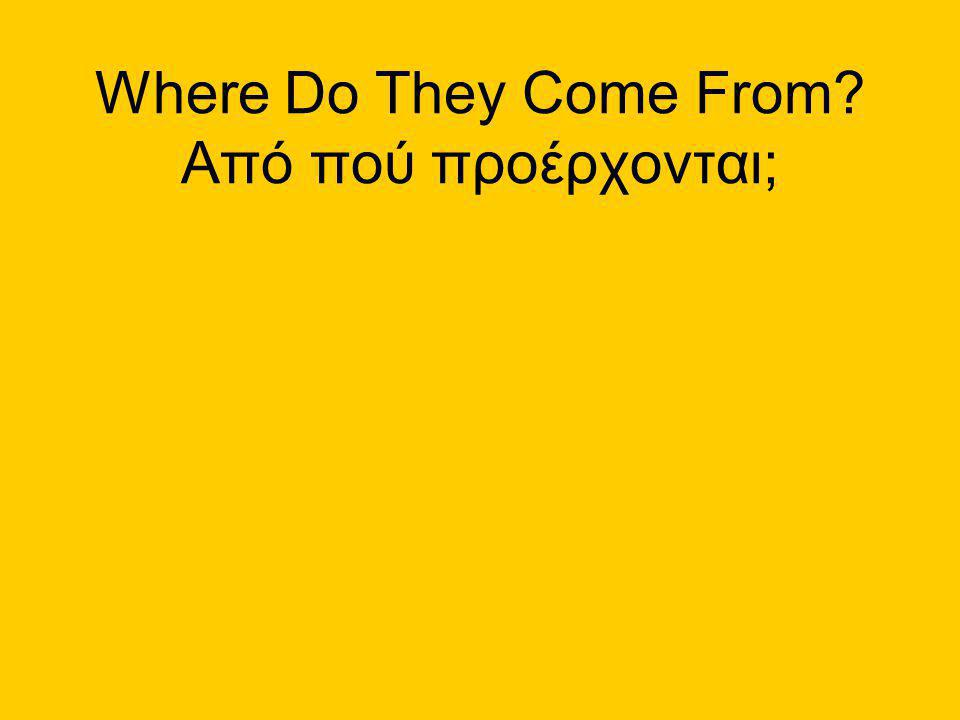 Where Do They Come From Από πού προέρχονται;