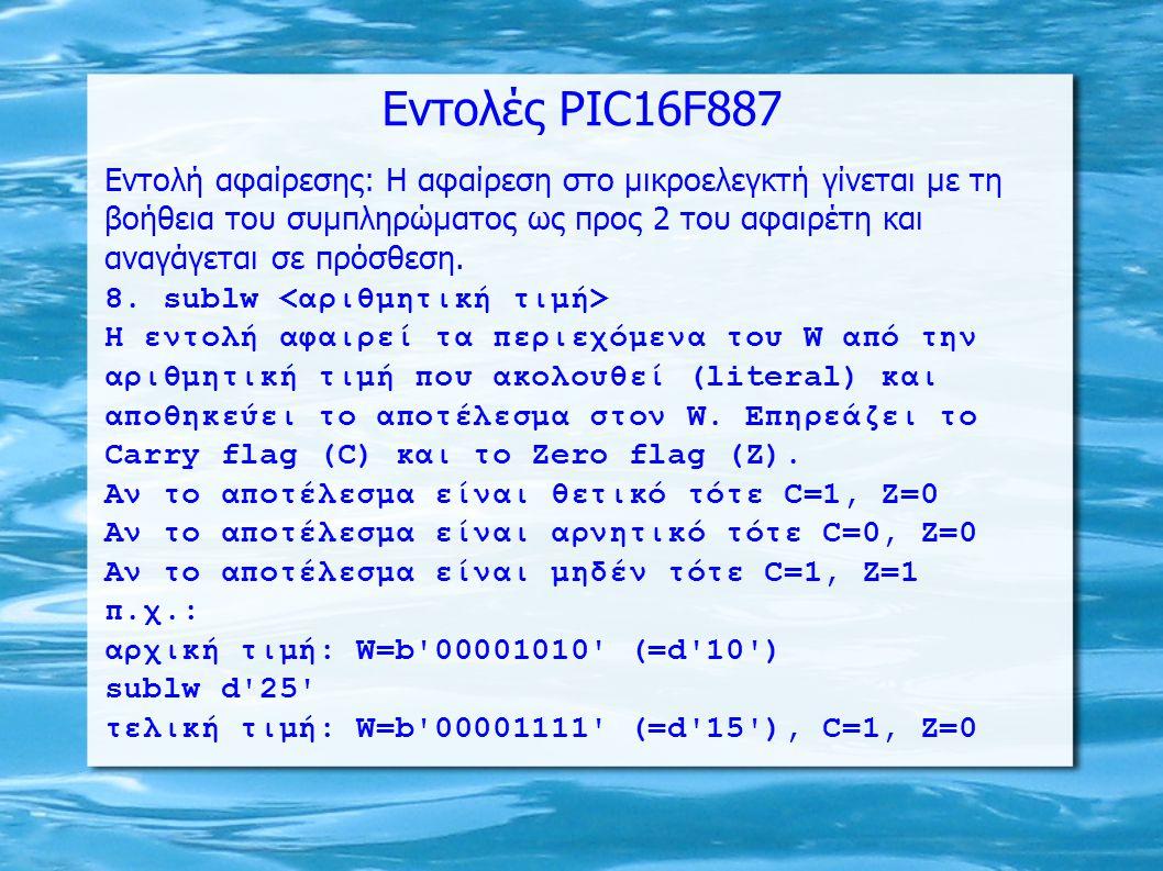 Εντολές PIC16F887 Εντολή αφαίρεσης: Η αφαίρεση στο μικροελεγκτή γίνεται με τη βοήθεια του συμπληρώματος ως προς 2 του αφαιρέτη και αναγάγεται σε πρόσθ