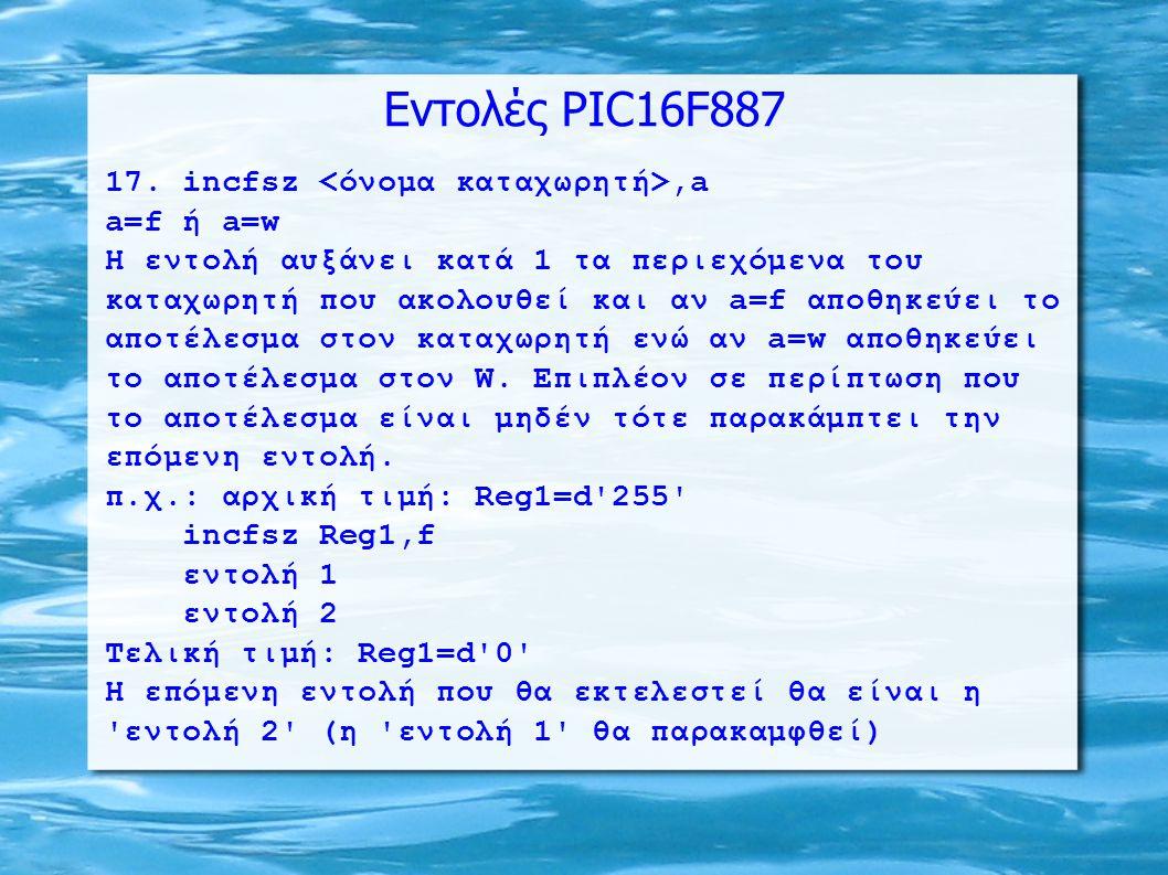 Εντολές PIC16F887 17. incfsz,a a=f ή a=w H εντολή αυξάνει κατά 1 τα περιεχόμενα του καταχωρητή που ακολουθεί και αν a=f αποθηκεύει το αποτέλεσμα στον