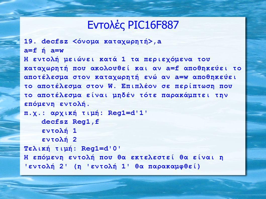 Εντολές PIC16F887 19. decfsz,a a=f ή a=w H εντολή μειώνει κατά 1 τα περιεχόμενα του καταχωρητή που ακολουθεί και αν a=f αποθηκεύει το αποτέλεσμα στον