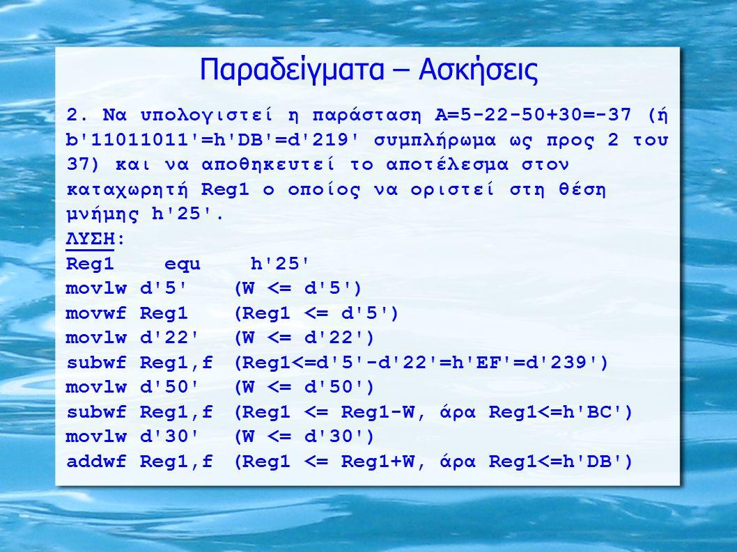 Παραδείγματα – Ασκήσεις 2. Να υπολογιστεί η παράσταση Α=5-22-50+30=-37 (ή b'11011011'=h'DB'=d'219' συμπλήρωμα ως προς 2 του 37) και να αποθηκευτεί το