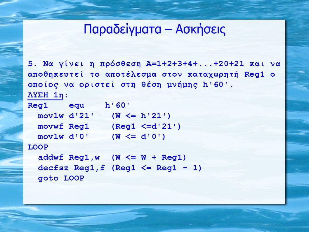 Παραδείγματα – Ασκήσεις 5. Να γίνει η πρόσθεση Α=1+2+3+4+...+20+21 και να αποθηκευτεί το αποτέλεσμα στον καταχωρητή Reg1 o οποίος να οριστεί στη θέση