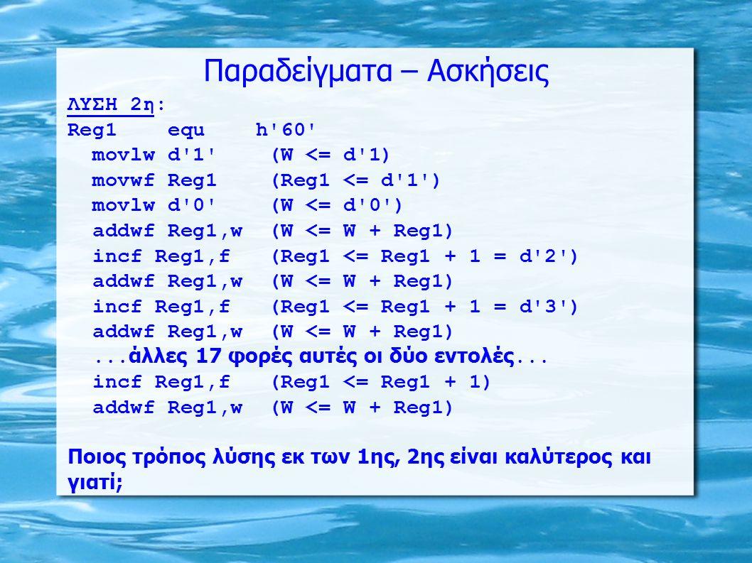 Παραδείγματα – Ασκήσεις ΛΥΣΗ 2η: Reg1 equ h'60' movlw d'1' (W <= d'1) movwf Reg1 (Reg1 <= d'1') movlw d'0' (W <= d'0') addwf Reg1,w (W <= W + Reg1) in