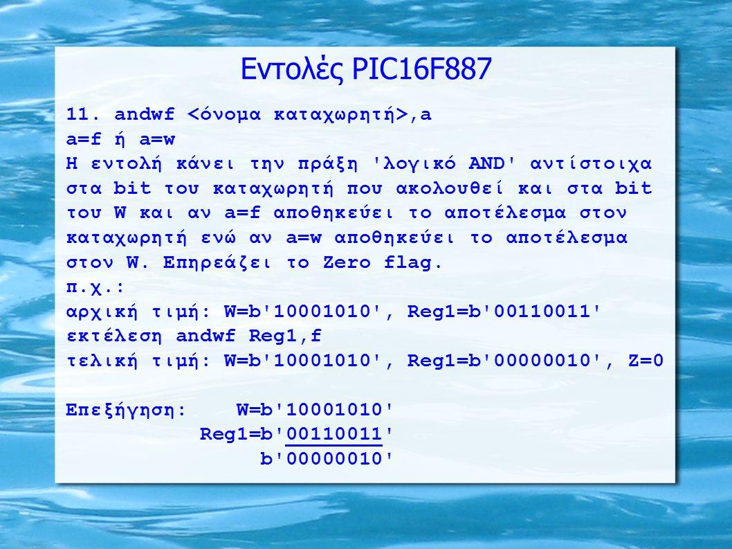 Εντολές PIC16F887 11. andwf,a a=f ή a=w H εντολή κάνει την πράξη 'λογικό ΑΝD' αντίστοιχα στα bit του καταχωρητή που ακολουθεί και στα bit του W και αν