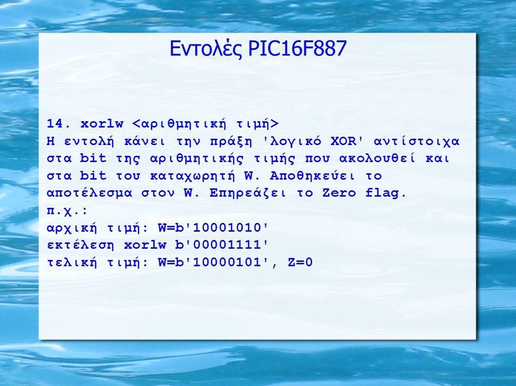 Εντολές PIC16F887 14. xorlw H εντολή κάνει την πράξη 'λογικό XOR' αντίστοιχα στα bit της αριθμητικής τιμής που ακολουθεί και στα bit του καταχωρητή W.