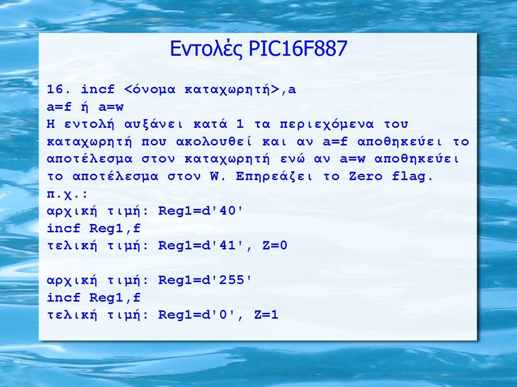Εντολές PIC16F887 16. incf,a a=f ή a=w H εντολή αυξάνει κατά 1 τα περιεχόμενα του καταχωρητή που ακολουθεί και αν a=f αποθηκεύει το αποτέλεσμα στον κα