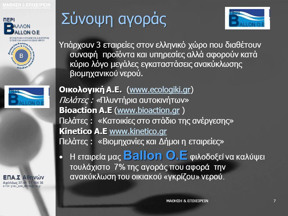 ΜΑΘΗΣΗ & ΕΠΙΧΕΙΡΕΙΝ7 Σύνοψη αγοράς Υπάρχουν 3 εταιρείες στον ελληνικό χώρο που διαθέτουν συναφή προϊόντα και υπηρεσίες αλλά αφορούν κατά κύριο λόγο μεγάλες εγκαταστάσεις ανακύκλωσης βιομηχανικού νερού.
