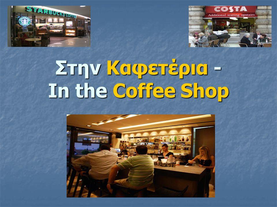 Στην καφετέρια - In the coffee shop : - Ορίστε, παρακαλώ; - Μήπως έχετε τυρόπιτα; - Βεβαίως έχουμε, Θέλετε τίποτα άλλο; - Θέλω και ένα καφέ σκέτο και μία μπουκάλα νερό.