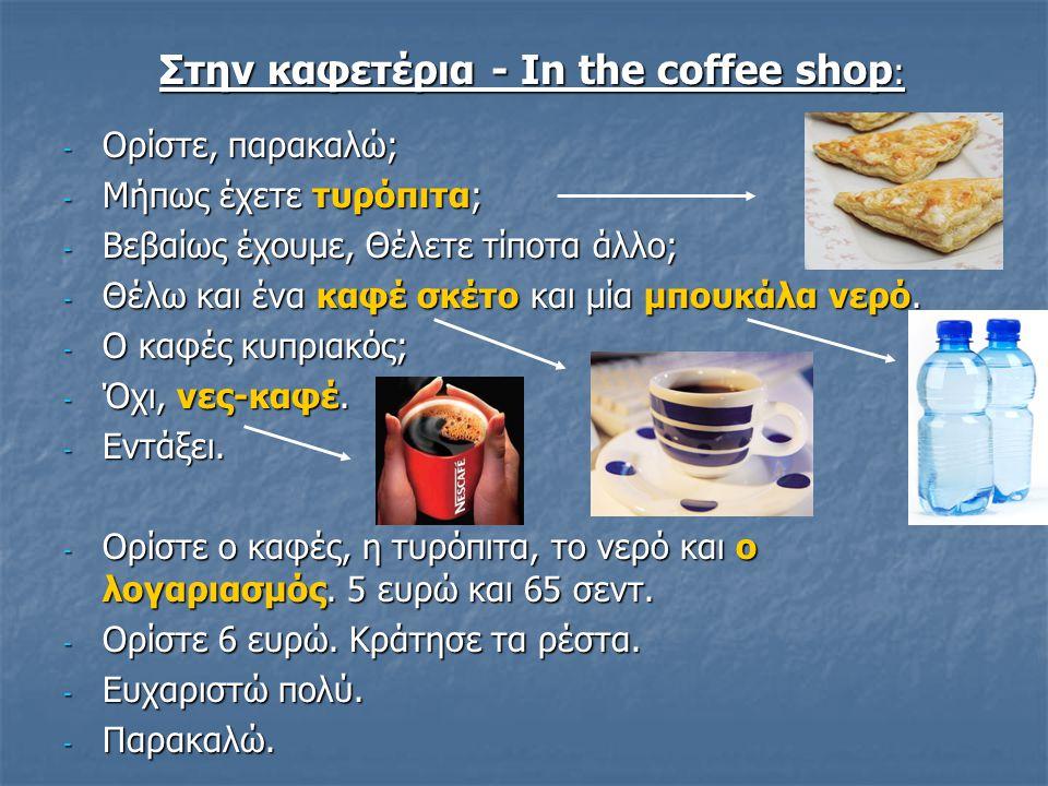 Στην καφετέρια - In the coffee shop : - Ορίστε, παρακαλώ; - Μήπως έχετε τυρόπιτα; - Βεβαίως έχουμε, Θέλετε τίποτα άλλο; - Θέλω και ένα καφέ σκέτο και
