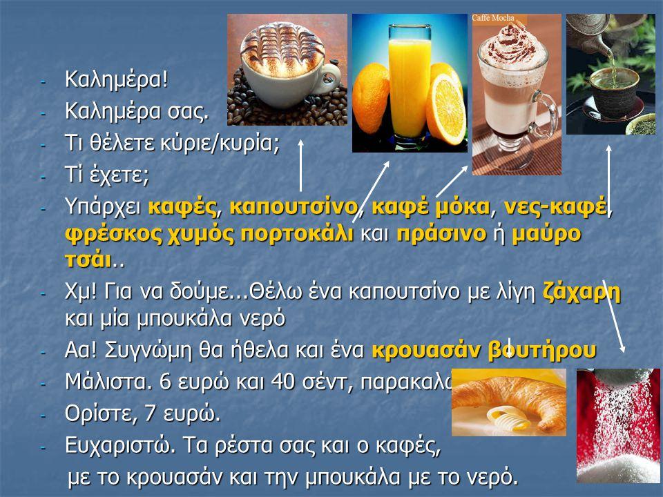 Χρήσιμες εκφράσεις (Useful expressions): - Καλημέρα / Γεία σας / Χαίρεται - Καλημέρα σας - Τι θα πάρετε/πάρεις παρακαλώ; Τι θέλετε - Μπορώ να σας εξυπηρετήσω; (May I serve you) - Θέλω έναν / μία / ένα...