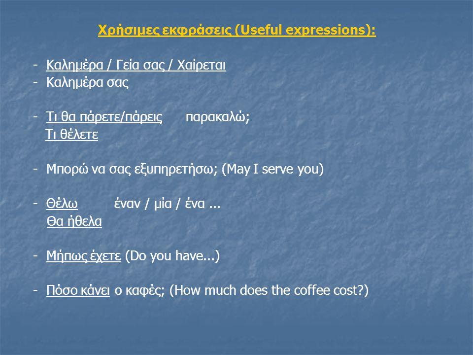 Χρήσιμες εκφράσεις (Useful expressions): - Καλημέρα / Γεία σας / Χαίρεται - Καλημέρα σας - Τι θα πάρετε/πάρεις παρακαλώ; Τι θέλετε - Μπορώ να σας εξυπ