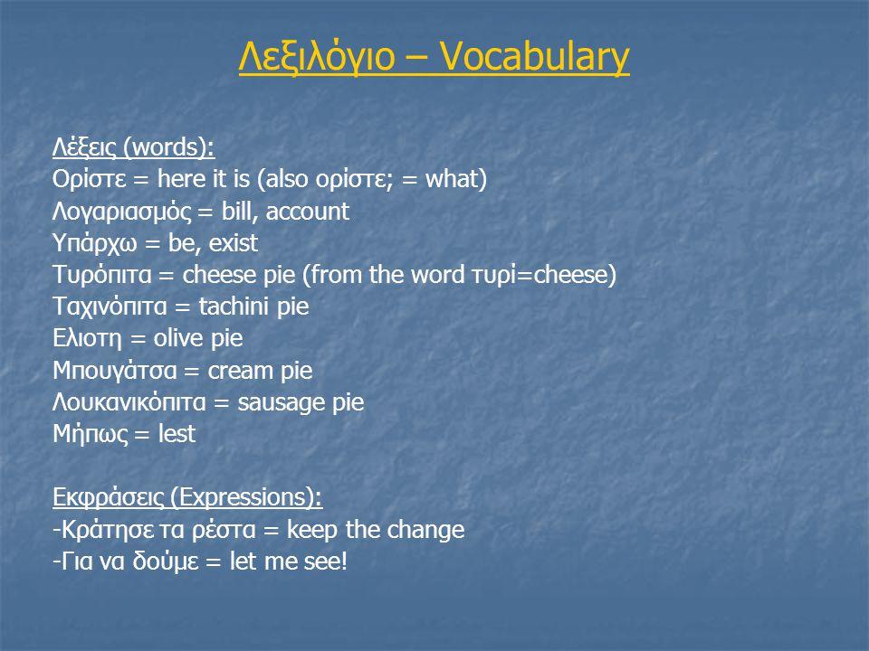 Λεξιλόγιο – Vocabulary Λέξεις (words): Ορίστε = here it is (also ορίστε; = what) Λογαριασμός = bill, account Υπάρχω = be, exist Τυρόπιτα = cheese pie