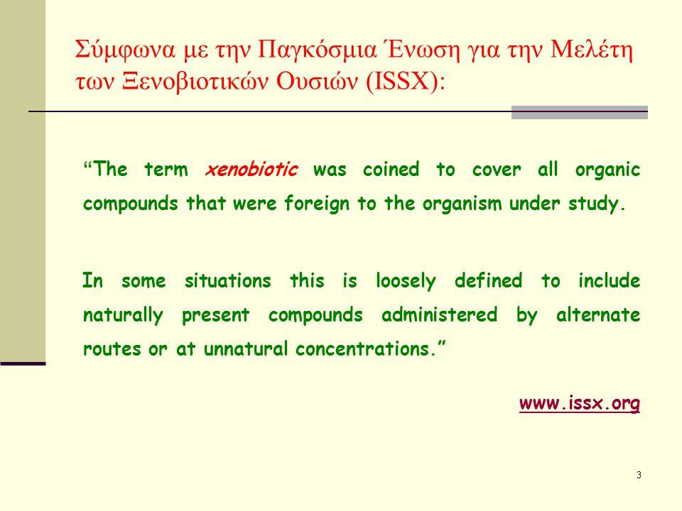 3 Σύμφωνα με την Παγκόσμια Ένωση για την Μελέτη των Ξενοβιοτικών Ουσιών (ISSX): The term xenobiotic was coined to cover all organic compounds that were foreign to the organism under study.