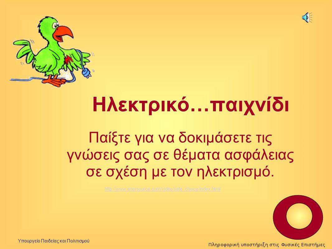 Υπουργείο Παιδείας και Πολιτισμού Ηλεκτρικό…παιχνίδι Παίξτε για να δοκιμάσετε τις γνώσεις σας σε θέματα ασφάλειας σε σχέση με τον ηλεκτρισμό. http://w