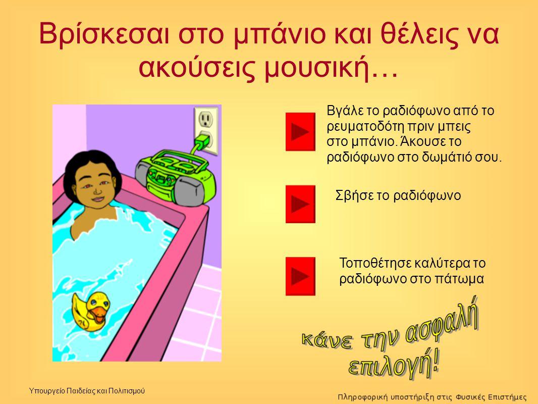Υπουργείο Παιδείας και Πολιτισμού Βρίσκεσαι στο μπάνιο και θέλεις να ακούσεις μουσική… Βγάλε το ραδιόφωνο από το ρευματοδότη πριν μπεις στο μπάνιο. Άκ
