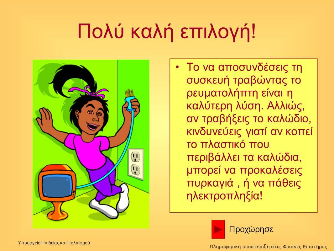 Υπουργείο Παιδείας και Πολιτισμού Πολύ καλή επιλογή! •Το να αποσυνδέσεις τη συσκευή τραβώντας το ρευματολήπτη είναι η καλύτερη λύση. Αλλιώς, αν τραβήξ