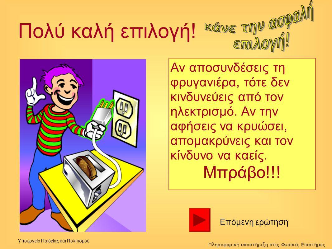 Υπουργείο Παιδείας και Πολιτισμού Πολύ καλή επιλογή! Αν αποσυνδέσεις τη φρυγανιέρα, τότε δεν κινδυνεύεις από τον ηλεκτρισμό. Αν την αφήσεις να κρυώσει