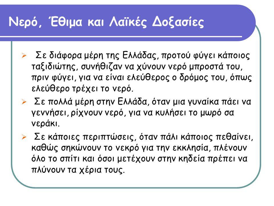 Νερό, Έθιμα και Λαϊκές Δοξασίες  Σε διάφορα μέρη της Ελλάδας, προτού φύγει κάποιος ταξιδιώτης, συνήθιζαν να χύνουν νερό μπροστά του, πριν φύγει, για