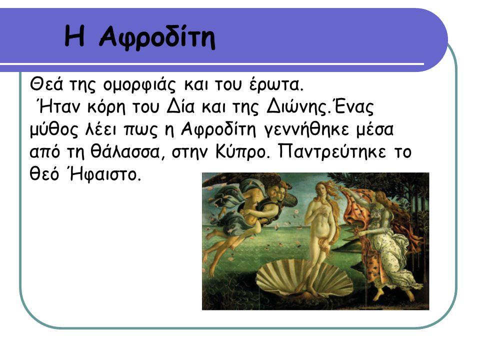 Η Αφροδίτη Θεά της ομορφιάς και του έρωτα. Ήταν κόρη του Δία και της Διώνης.Ένας μύθος λέει πως η Αφροδίτη γεννήθηκε μέσα από τη θάλασσα, στην Κύπρο.