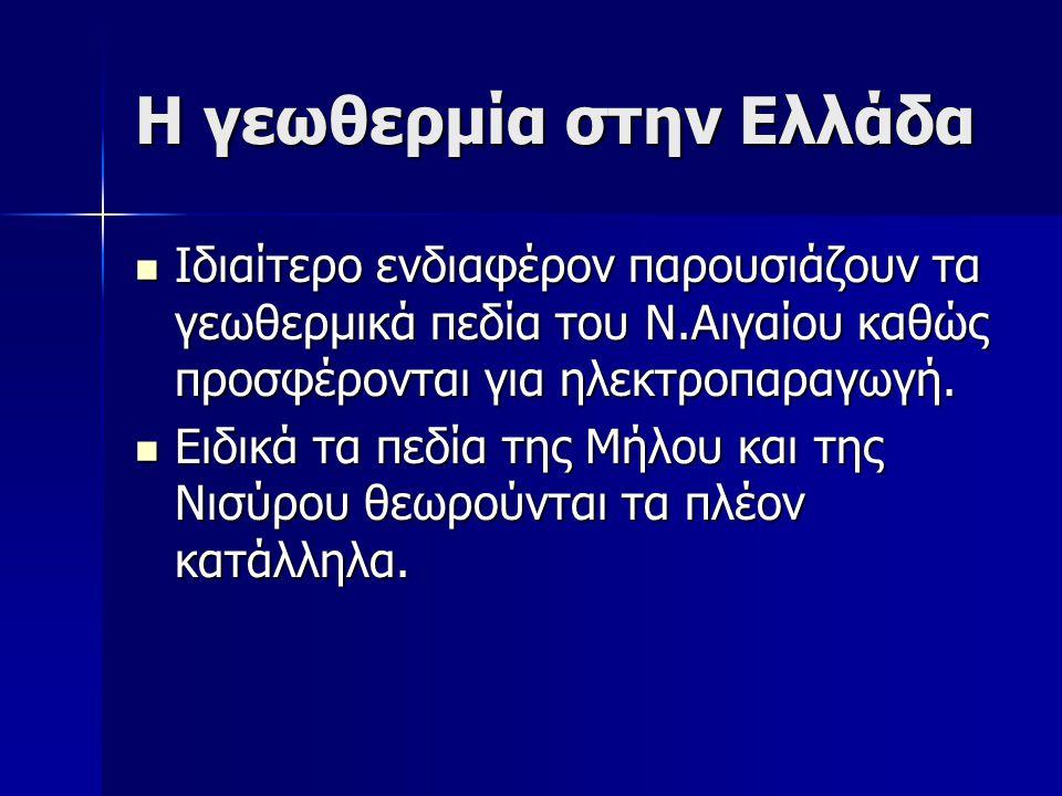 Η γεωθερμία στην Ελλάδα  Ιδιαίτερο ενδιαφέρον παρουσιάζουν τα γεωθερμικά πεδία του Ν.Αιγαίου καθώς προσφέρονται για ηλεκτροπαραγωγή.  Ειδικά τα πεδί