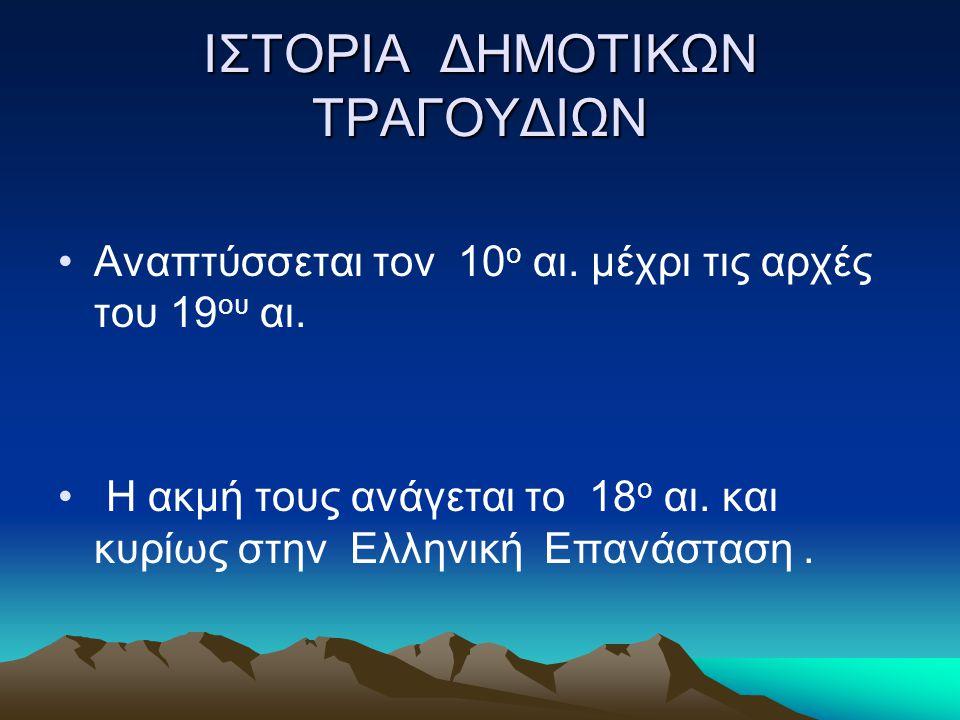 ΙΣΤΟΡΙΑ ΔΗΜΟΤΙΚΩΝ ΤΡΑΓΟΥΔΙΩΝ •Αναπτύσσεται τον 10 ο αι. μέχρι τις αρχές του 19 ου αι. • Η ακμή τους ανάγεται το 18 ο αι. και κυρίως στην Ελληνική Επαν