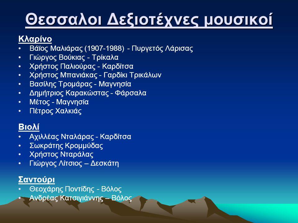 Θεσσαλοι Δεξιοτέχνες μουσικοί Κλαρίνο •Βάϊος Μαλιάρας (1907-1988) - Πυργετός Λάρισας •Γιώργος Βούκιας - Τρίκαλα •Χρήστος Παλιούρας - Καρδίτσα •Χρήστος Μπανιάκας - Γαρδίκι Τρικάλων •Βασίλης Τρομάρας - Μαγνησία •Δημήτριος Καρακώστας - Φάρσαλα •Μέτος - Μαγνησία •Πέτρος Χαλκιάς Βιολί •Αχιλλέας Νταλάρας - Καρδίτσα •Σωκράτης Κρομμύδας •Χρήστος Νταράλας •Γιώργος Λίτσιος – Δεσκάτη Σαντούρι •Θεοχάρης Ποντίδης - Βόλος •Ανδρέας Κατσιγιάννης – Βόλος