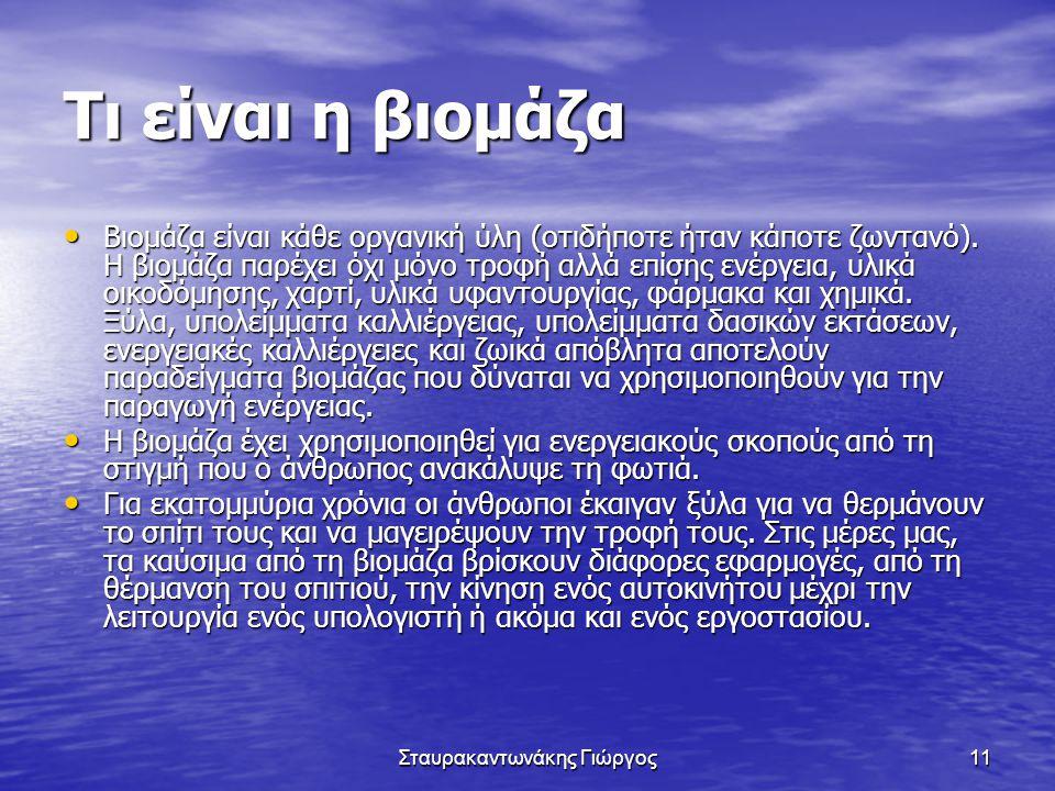 Σταυρακαντωνάκης Γιώργος11 Τι είναι η βιομάζα • Βιομάζα είναι κάθε οργανική ύλη (οτιδήποτε ήταν κάποτε ζωντανό). Η βιομάζα παρέχει όχι μόνο τροφή αλλά