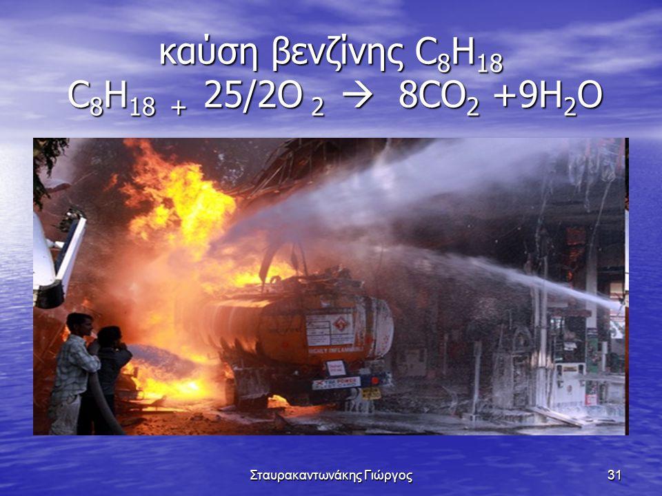 Σταυρακαντωνάκης Γιώργος31 καύση βενζίνης C 8 H 18 C 8 H 18 + 25/2O 2  8CO 2 +9H 2 O
