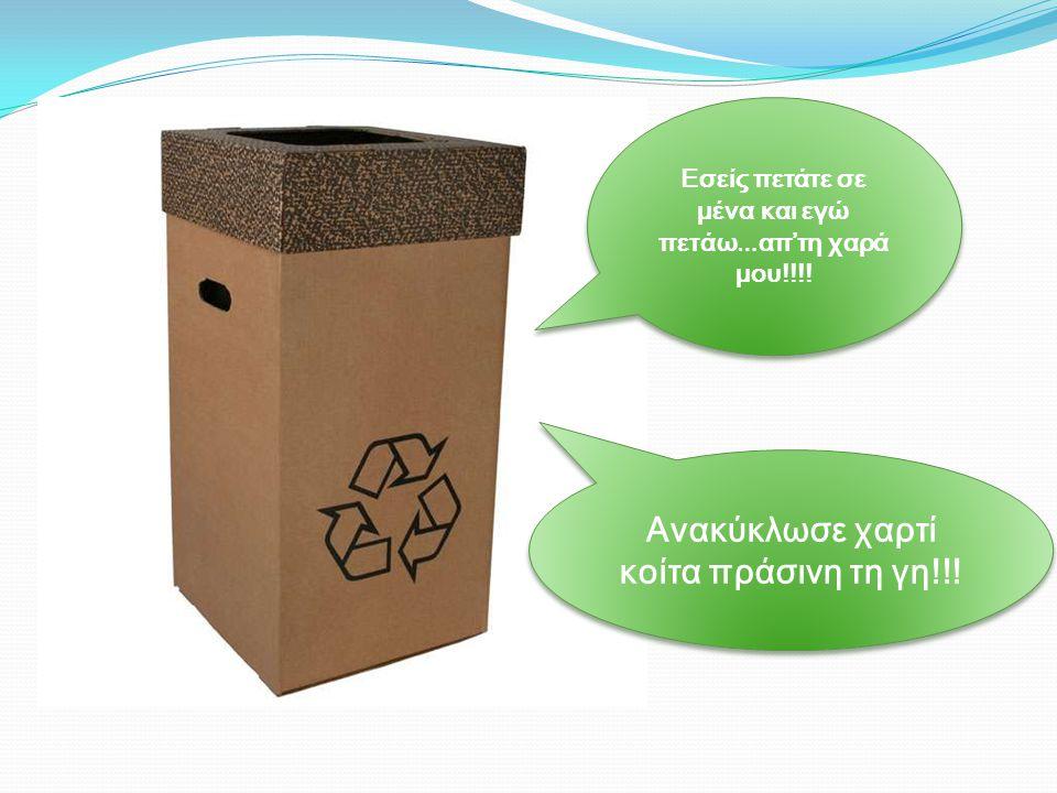 Εσείς πετάτε σε μένα και εγώ πετάω … απ'τη χαρά μου!!!! Ανακύκλωσε χαρτί κοίτα πράσινη τη γη!!! Ανακύκλωσε χαρτί κοίτα πράσινη τη γη!!!