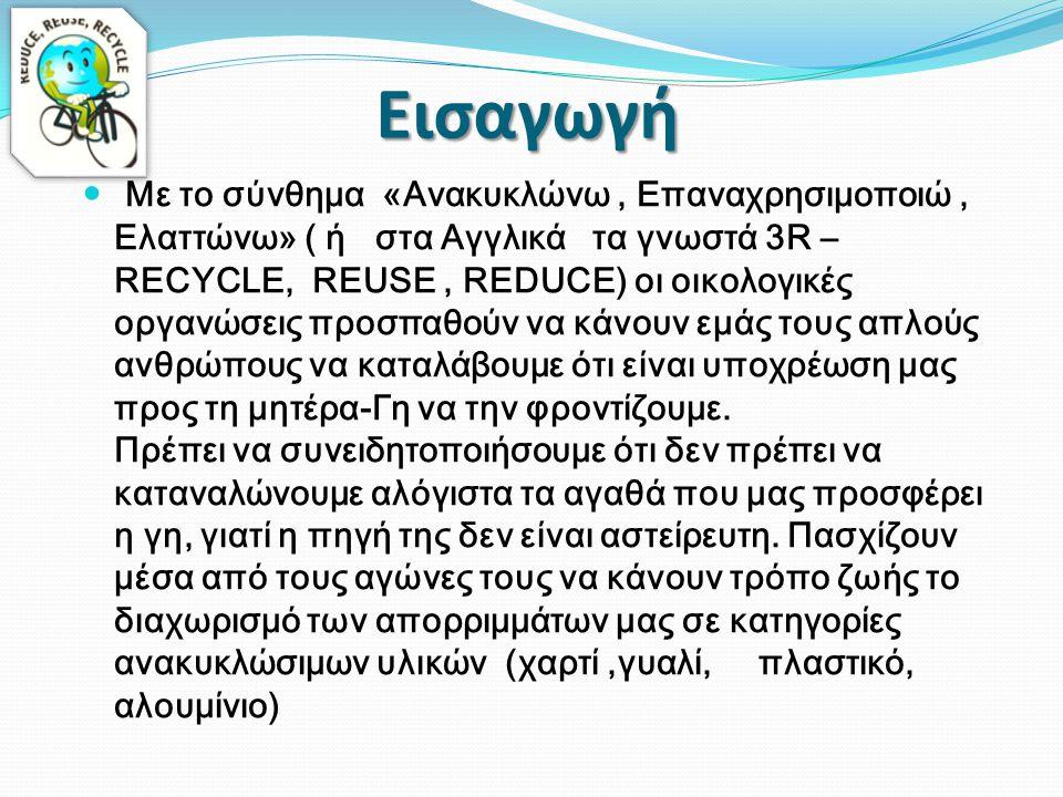  Με το σύνθημα «Ανακυκλώνω, Επαναχρησιμοποιώ, Ελαττώνω» ( ή στα Αγγλικά τα γνωστά 3R – RECYCLE, REUSE, REDUCE) οι οικολογικές οργανώσεις προσπαθούν ν