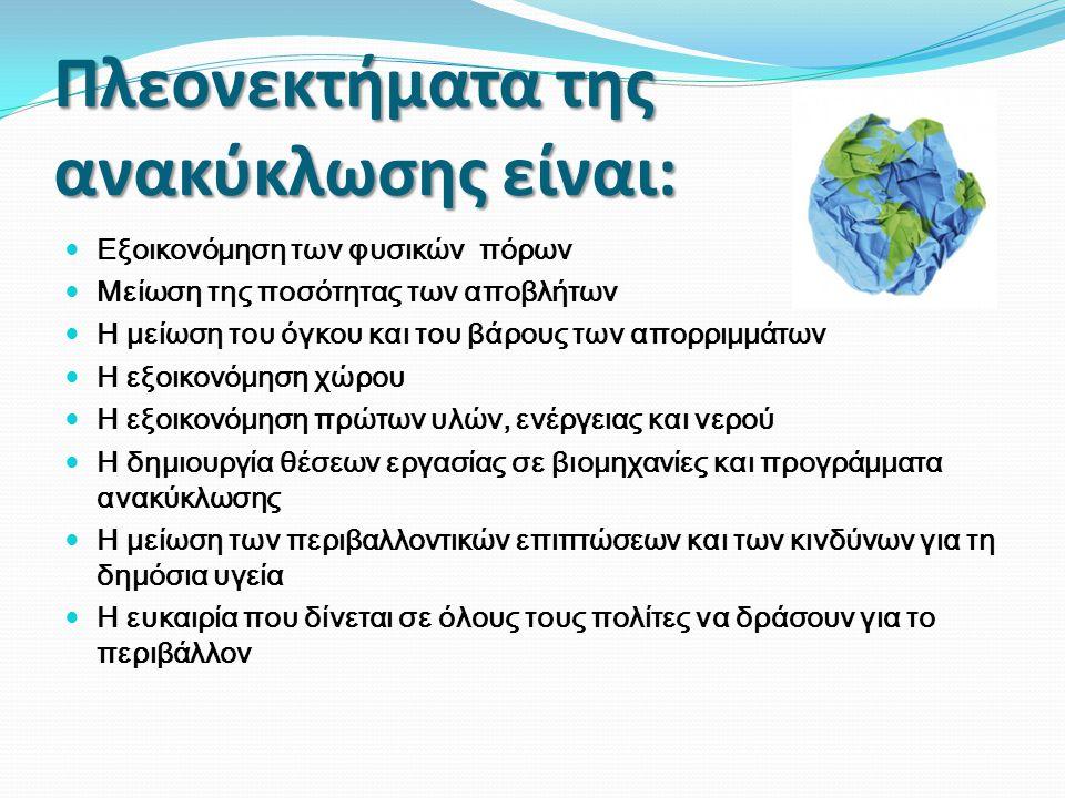 Πλεονεκτήματα της ανακύκλωσης είναι:  Εξοικονόμηση των φυσικών πόρων  Μείωση της ποσότητας των αποβλήτων  Η μείωση του όγκου και του βάρους των απο