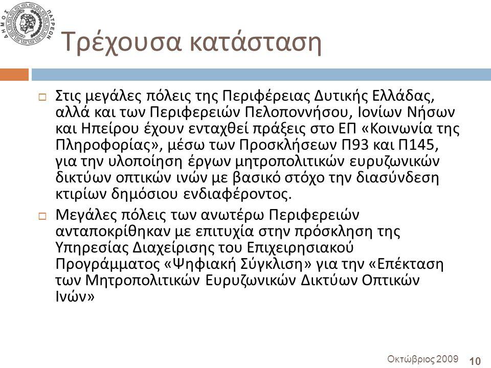 10 Οκτώβριος 2009 Τρέχουσα κατάσταση  Στις μεγάλες πόλεις της Περιφέρειας Δυτικής Ελλάδας, αλλά και των Περιφερειών Πελοποννήσου, Ιονίων Νήσων και Ηπείρου έχουν ενταχθεί πράξεις στο ΕΠ « Κοινωνία της Πληροφορίας », μέσω των Προσκλήσεων Π 93 και Π 145, για την υλοποίηση έργων μητροπολιτικών ευρυζωνικών δικτύων οπτικών ινών με βασικό στόχο την διασύνδεση κτιρίων δημόσιου ενδιαφέροντος.