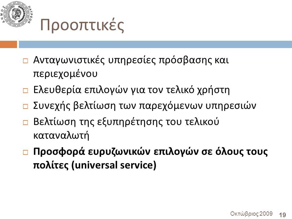 19 Οκτώβριος 2009 Προοπτικές  Ανταγωνιστικές υπηρεσίες πρόσβασης και περιεχομένου  Ελευθερία επιλογών για τον τελικό χρήστη  Συνεχής βελτίωση των παρεχόμενων υπηρεσιών  Βελτίωση της εξυπηρέτησης του τελικού καταναλωτή  Προσφορά ευρυζωνικών επιλογών σε όλους τους πολίτες ( universal service)