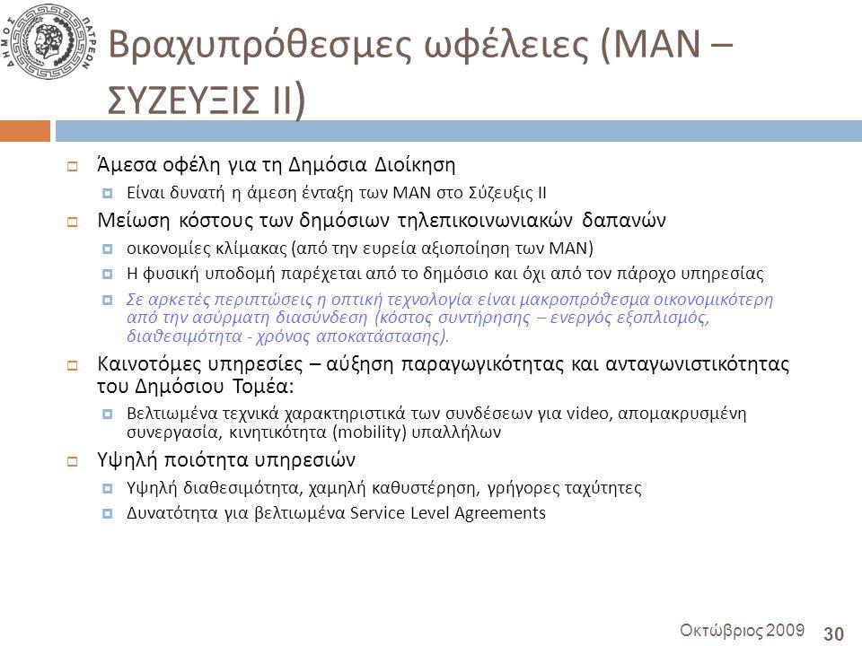 30 Οκτώβριος 2009 Βραχυπρόθεσμες ωφέλειες ( ΜΑΝ – ΣΥΖΕΥΞΙΣ ΙΙ )  Άμεσα οφέλη για τη Δημόσια Διοίκηση  Είναι δυνατή η άμεση ένταξη των ΜΑΝ στο Σύζευξις ΙΙ  Μείωση κόστους των δημόσιων τηλεπικοινωνιακών δαπανών  οικονομίες κλίμακας (από την ευρεία αξιοποίηση των ΜΑΝ )  Η φυσική υποδομή παρέχεται από το δημόσιο και όχι από τον πάροχο υπηρεσίας  Σε αρκετές περιπτώσεις η οπτική τεχνολογία είναι μακροπρόθεσμα οικονομικότερη από την ασύρματη διασύνδεση ( κόστος συντήρησης – ενεργός εξοπλισμός, διαθεσιμότητα - χρόνος αποκατάστασης ).