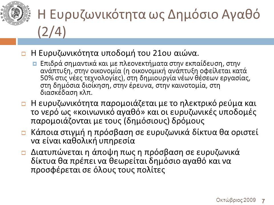 28 Οκτώβριος 2009 Χρηματοδότηση – πόροι (3/3)  Η Ευρωπαϊκή Επιτροπή πρότεινε χρηματοδότηση 1 δις € για την ανάπτυξη ευρυζωνικών δικτύων σε αγροτικές περιοχές  ως μέρος γενικότερου πλάνου για την αντιμετώπιση της ύφεσης  Οι χώρες που αναφέρονται στην εισήγηση της ΕΕ ως έχουσες ιδιαίτερη ανάγκη είναι η Πολωνία, η Ελλάδα και η Σλοβακία  Θα πρέπει να διερευνηθεί η δυνατότητα για τη διεκδίκηση πόρων που θα οδηγήσουν στην επέκταση του δικτύου και σε μη - αστικές περιοχές !