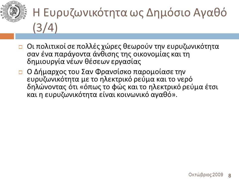 8 Οκτώβριος 2009 Η Ευρυζωνικότητα ως Δημόσιο Αγαθό (3/4)  Οι πολιτικοί σε πολλές χώρες θεωρούν την ευρυζωνικότητα σαν ένα παράγοντα άνθισης της οικονομίας και τη δημιουργία νέων θέσεων εργασίας  Ο Δήμαρχος του Σαν Φρανσίσκο παρομοίασε την ευρυζωνικότητα με το ηλεκτρικό ρεύμα και το νερό δηλώνοντας ότι « όπως το φώς και το ηλεκτρικό ρεύμα έτσι και η ευρυζωνικότητα είναι κοινωνικό αγαθό ».