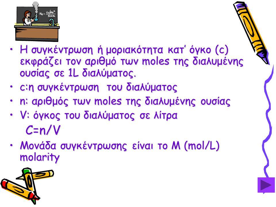 •Η συγκέντρωση ή μοριακότητα κατ' όγκο (c) εκφράζει τον αριθμό των moles της διαλυμένης ουσίας σε 1L διαλύματος.