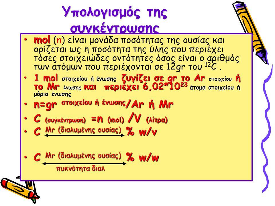 Υπολογισμός της συγκέντρωσης •mol •mol (n) είναι μονάδα ποσότητας της ουσίας και ορίζεται ως η ποσότητα της ύλης που περιέχει τόσες στοιχειώδες οντότητες όσος είναι ο αριθμός των ατόμων που περιέχονται σε 12gr του 12 C.