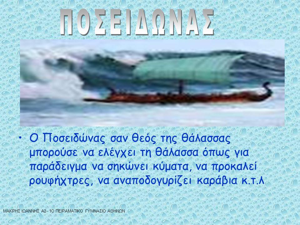 •Ο Ποσειδώνας σαν θεός της θάλασσας μπορούσε να ελέγχει τη θάλασσα όπως για παράδειγμα να σηκώνει κύματα, να προκαλεί ρουφήχτρες, να αναποδογυρίζει καράβια κ.τ.λ ΜΑΚΡΗΣ ΙΩΑΝΝΗΣ Α2- 1Ο ΠΕΙΡΑΜΑΤΙΚΟ ΓΥΜΝΑΣΙΟ ΑΘΗΝΩΝ
