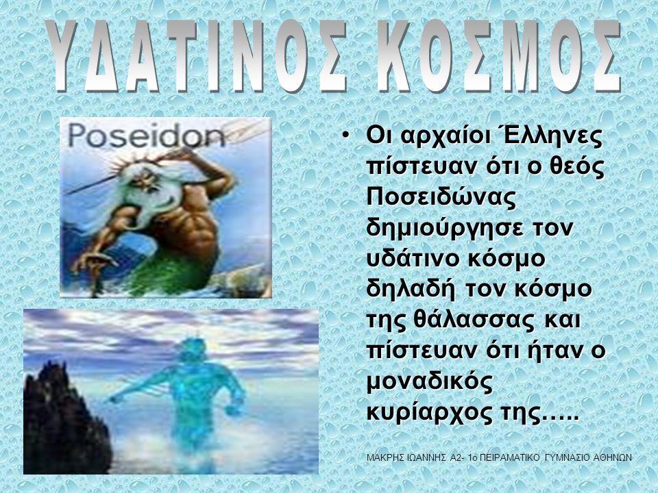 •Οι αρχαίοι Έλληνες πίστευαν ότι ο θεός Ποσειδώνας δημιούργησε τον υδάτινο κόσμο δηλαδή τον κόσμο της θάλασσας και πίστευαν ότι ήταν ο μοναδικός κυρία