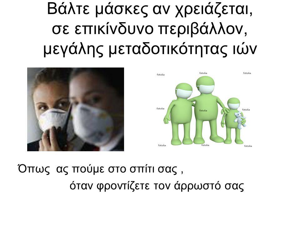 Βάλτε μάσκες αν χρειάζεται, σε επικίνδυνο περιβάλλον, μεγάλης μεταδοτικότητας ιών Όπως ας πούμε στο σπίτι σας, όταν φροντίζετε τον άρρωστό σας