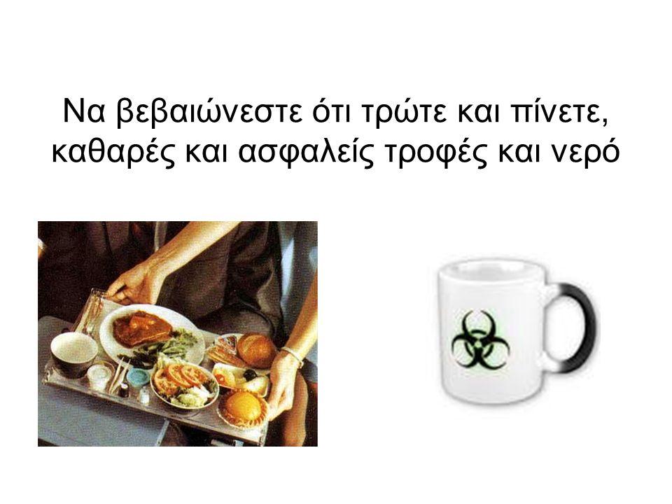 Να βεβαιώνεστε ότι τρώτε και πίνετε, καθαρές και ασφαλείς τροφές και νερό